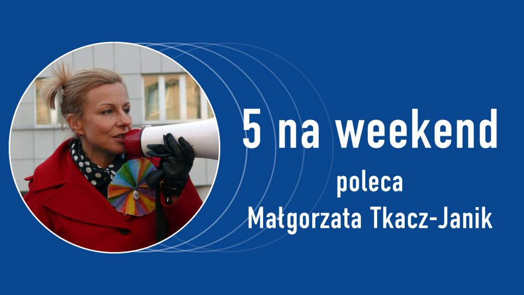 5 na weekend: Małgorzata Tkacz-Janik
