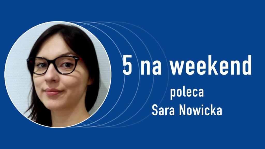 5 na weekend: Sara Nowicka